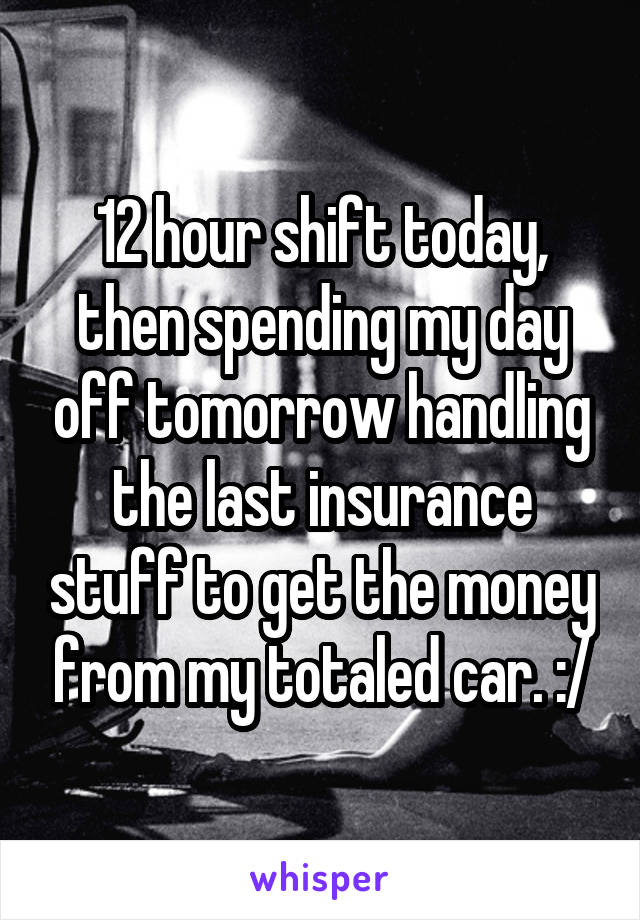 12 hour shift today, then spending my day off tomorrow handling the last insurance stuff to get the money from my totaled car. :/