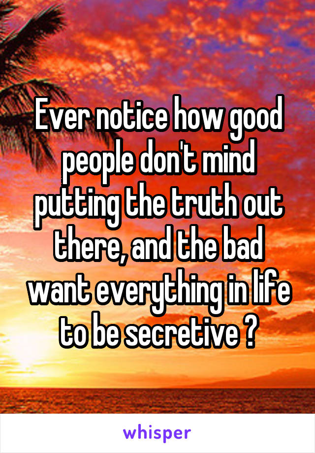 Ever notice how good people don't mind putting the truth out there, and the bad want everything in life to be secretive ?