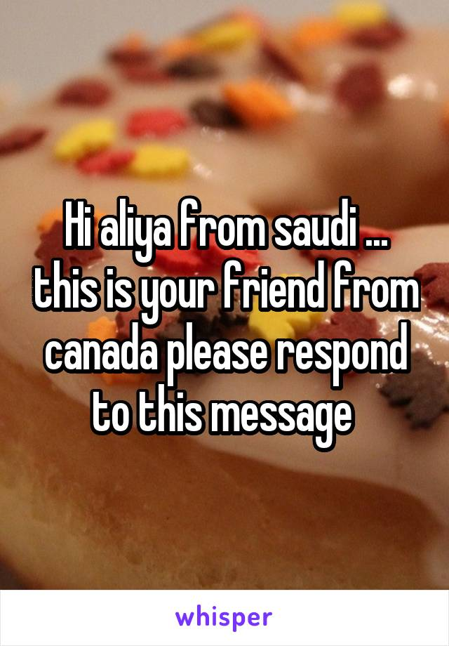 Hi aliya from saudi ... this is your friend from canada please respond to this message