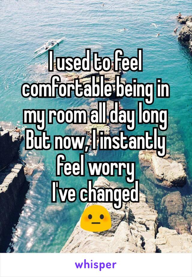 I used to feel comfortable being in my room all day long But now, I instantly feel worry I've changed 😳