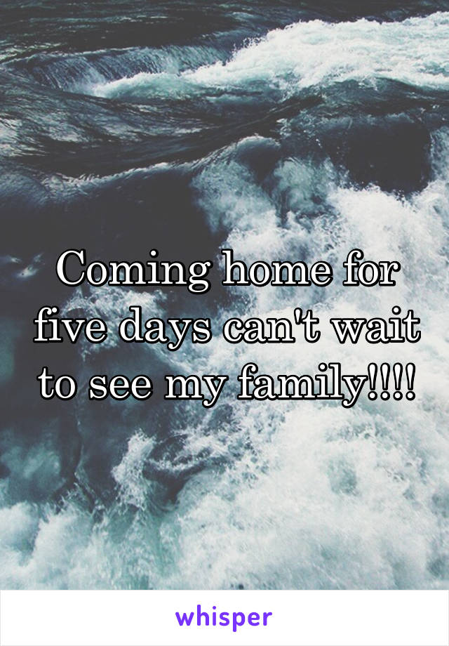 Coming home for five days can't wait to see my family!!!!