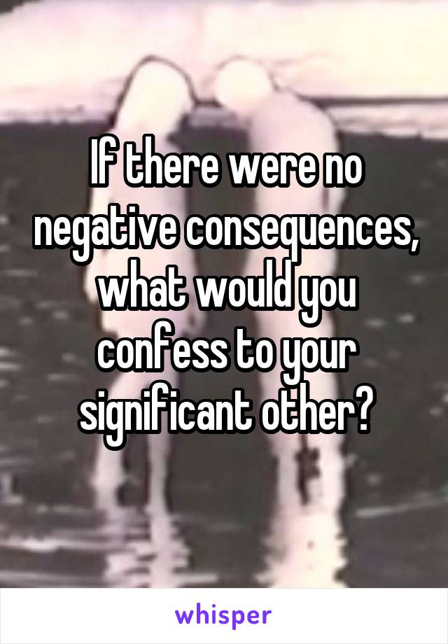 If there were no negative consequences, what would you confess to your significant other?