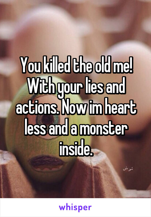 You killed the old me! With your lies and actions. Now im heart less and a monster inside.
