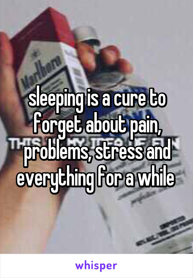 sleeping is a cure to forget about pain, problems, stress and everything for a while