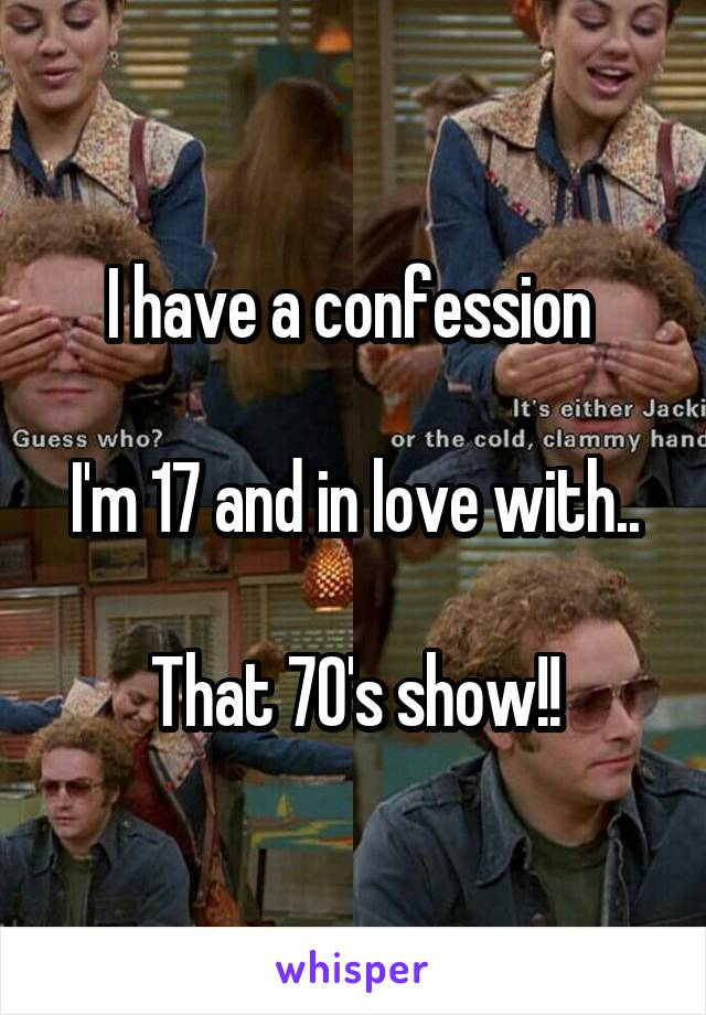 I have a confession   I'm 17 and in love with..  That 70's show!!