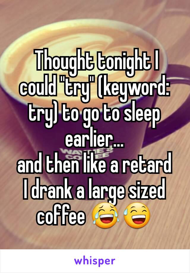 "Thought tonight I could ""try"" (keyword: try) to go to sleep earlier... and then like a retard I drank a large sized coffee 😂😅"
