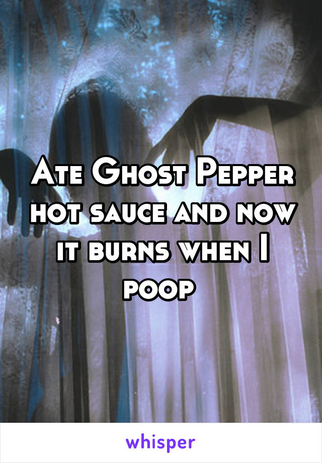 Ate Ghost Pepper hot sauce and now it burns when I poop