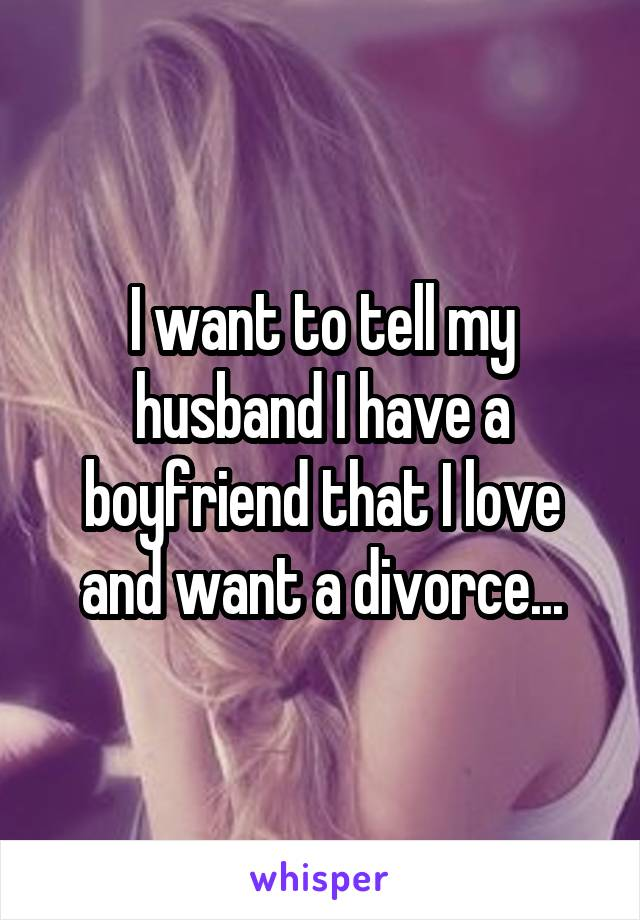 I want to tell my husband I have a boyfriend that I love and want a divorce...