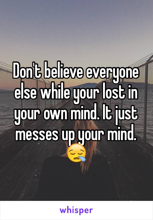 Don't believe everyone else while your lost in your own mind. It just messes up your mind. 😪