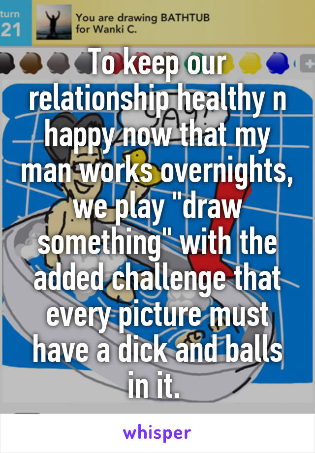 "To keep our relationship healthy n happy now that my man works overnights, we play ""draw something"" with the added challenge that every picture must have a dick and balls in it."