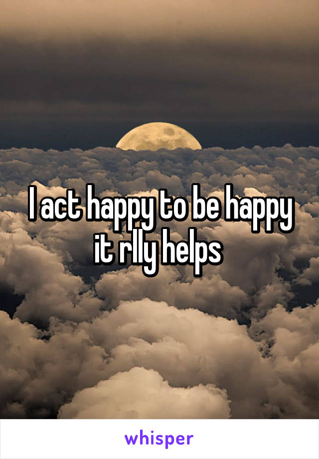 I act happy to be happy it rlly helps