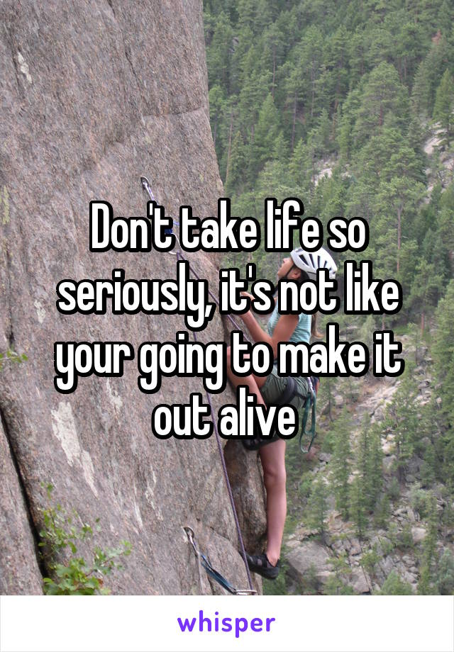 Don't take life so seriously, it's not like your going to make it out alive