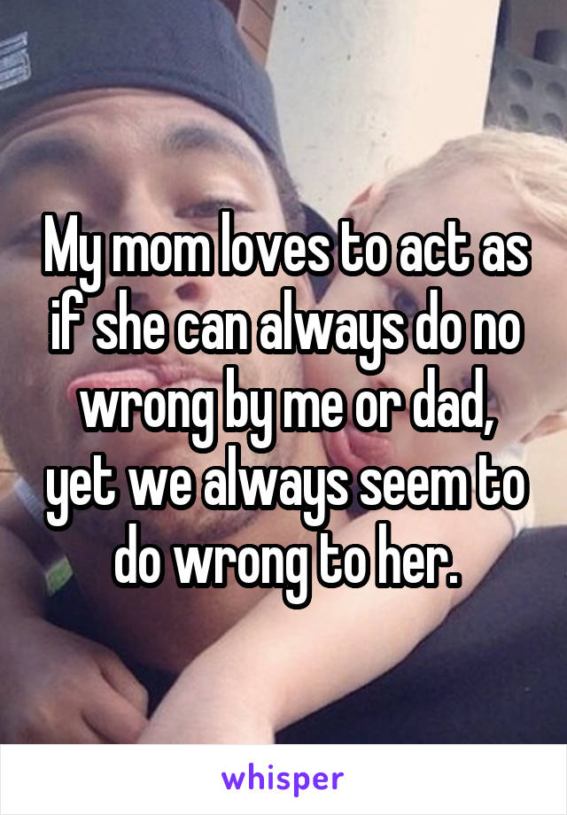 My mom loves to act as if she can always do no wrong by me or dad, yet we always seem to do wrong to her.