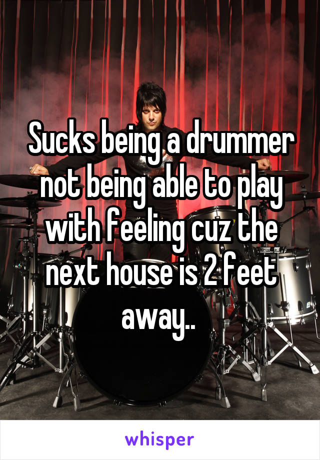 Sucks being a drummer not being able to play with feeling cuz the next house is 2 feet away..