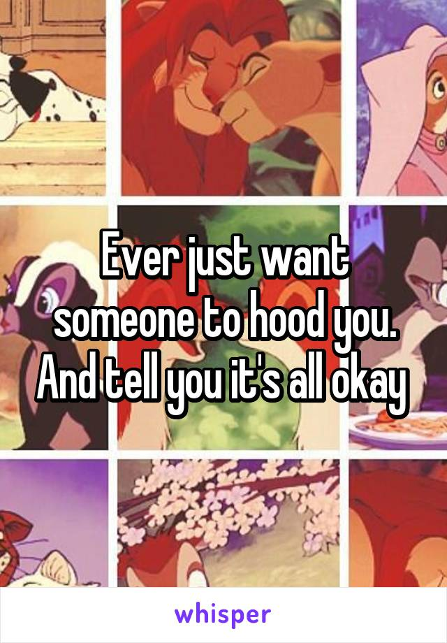 Ever just want someone to hood you. And tell you it's all okay