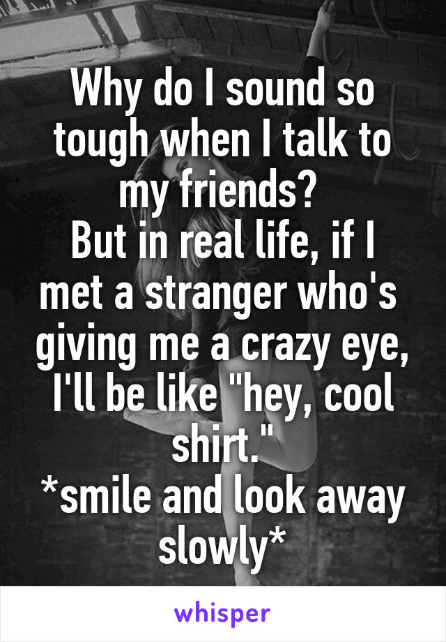 """Why do I sound so tough when I talk to my friends?  But in real life, if I met a stranger who's  giving me a crazy eye, I'll be like """"hey, cool shirt."""" *smile and look away slowly*"""