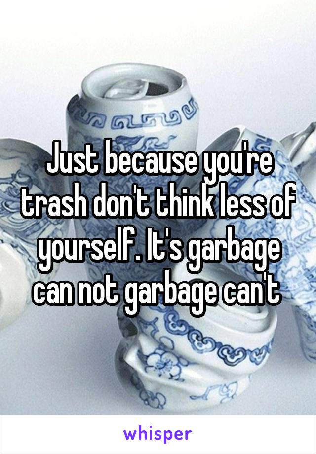 Just because you're trash don't think less of yourself. It's garbage can not garbage can't