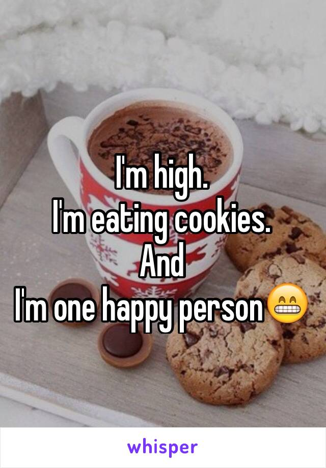 I'm high.  I'm eating cookies. And  I'm one happy person😁