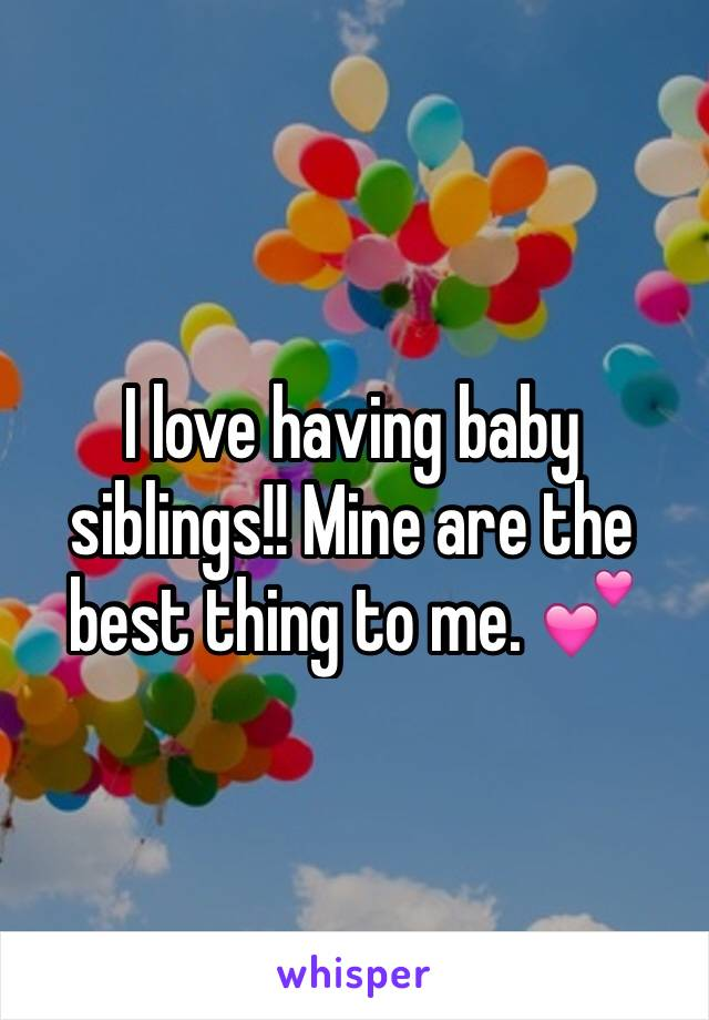I love having baby siblings!! Mine are the best thing to me. 💕