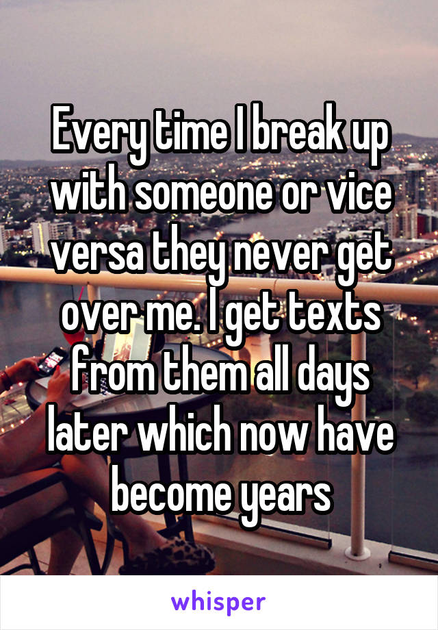 Every time I break up with someone or vice versa they never get over me. I get texts from them all days later which now have become years