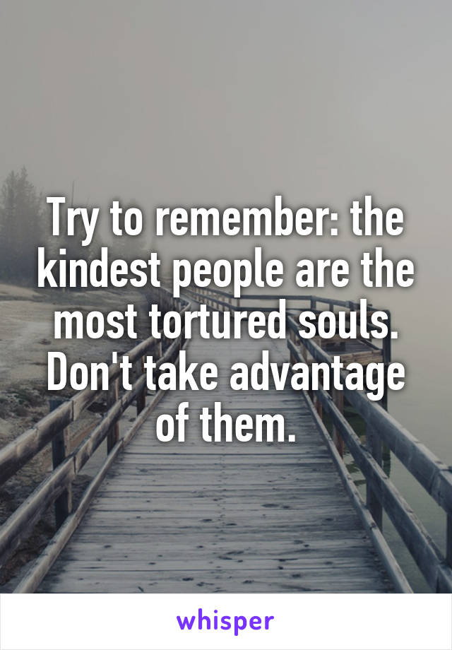Try to remember: the kindest people are the most tortured souls. Don't take advantage of them.