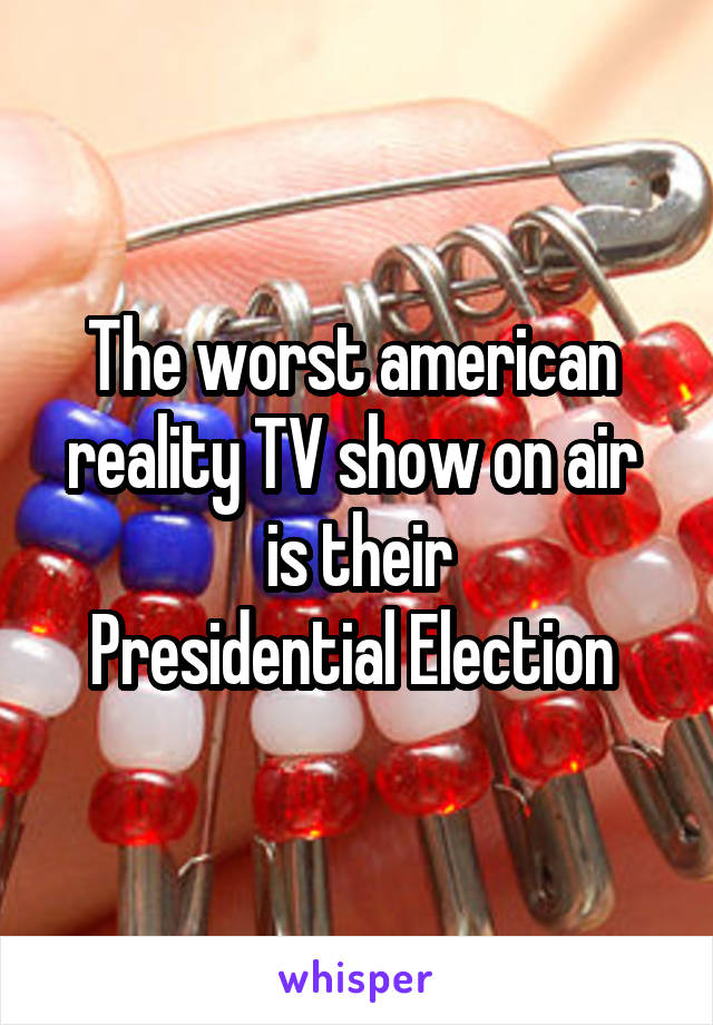 The worst american  reality TV show on air  is their Presidential Election