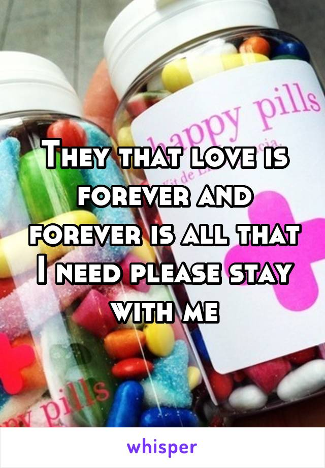 They that love is forever and forever is all that I need please stay with me