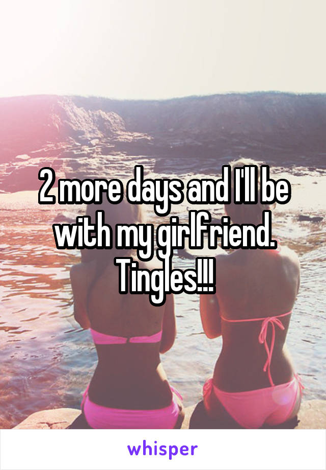 2 more days and I'll be with my girlfriend. Tingles!!!