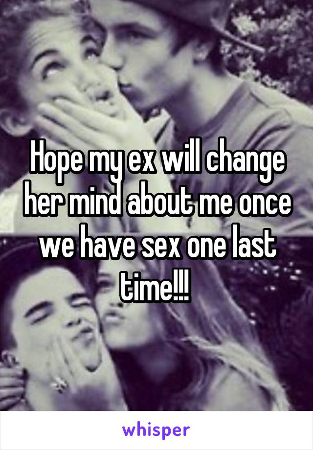 Hope my ex will change her mind about me once we have sex one last time!!!