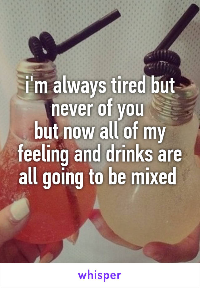 i'm always tired but never of you  but now all of my feeling and drinks are all going to be mixed