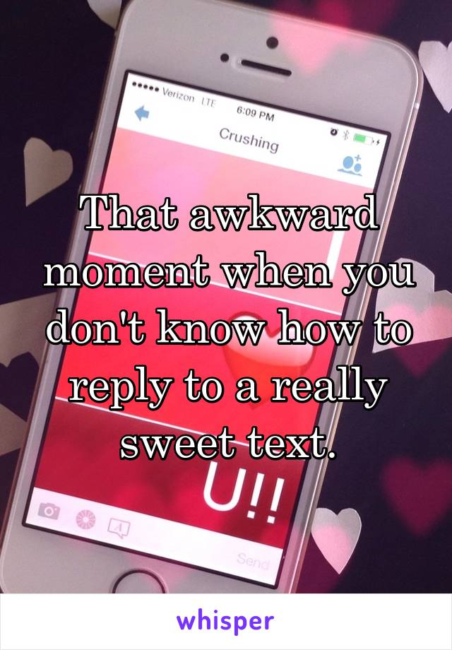 That awkward moment when you don't know how to reply to a really sweet text.