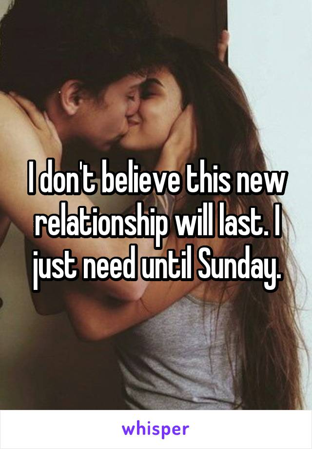 I don't believe this new relationship will last. I just need until Sunday.