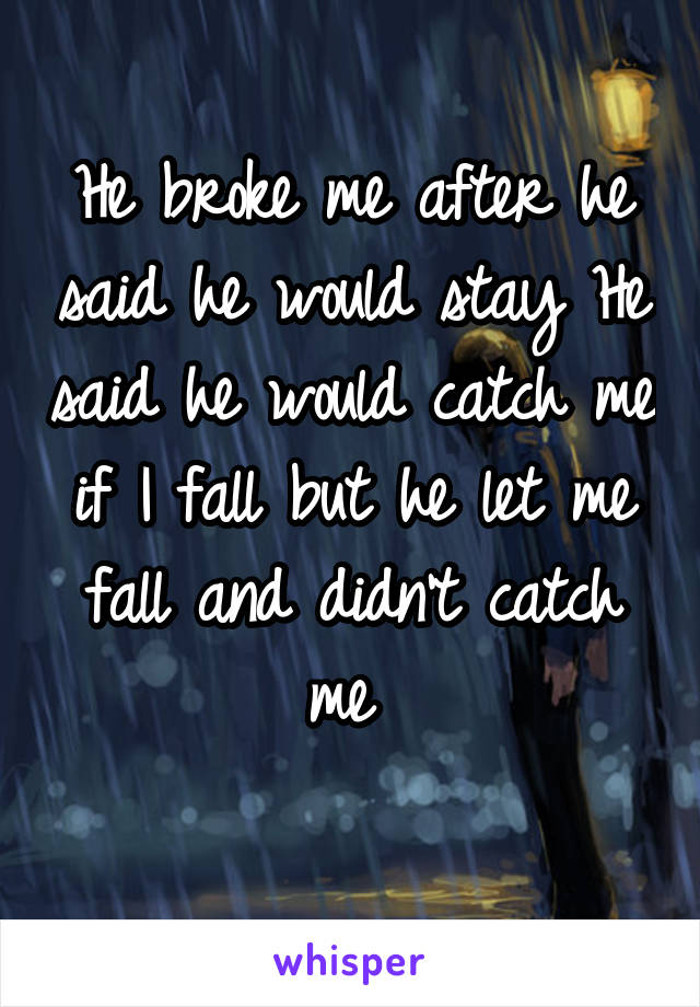 He broke me after he said he would stay He said he would catch me if I fall but he let me fall and didn't catch me