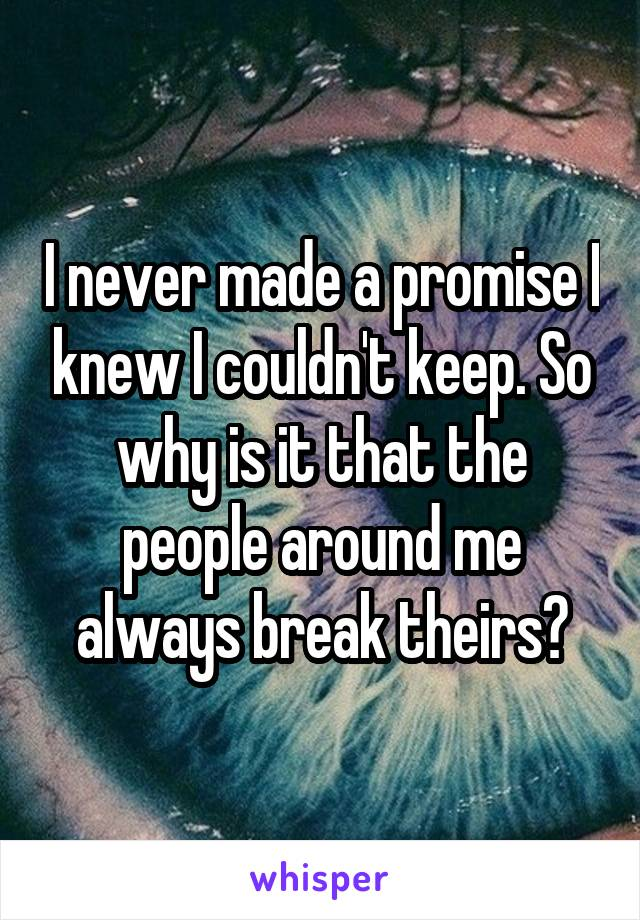 I never made a promise I knew I couldn't keep. So why is it that the people around me always break theirs?