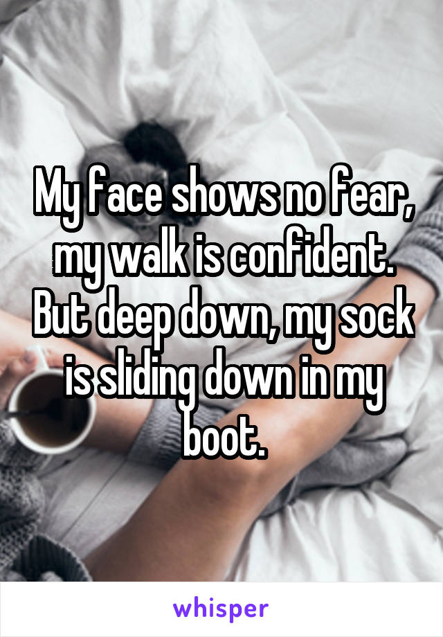 My face shows no fear, my walk is confident. But deep down, my sock is sliding down in my boot.