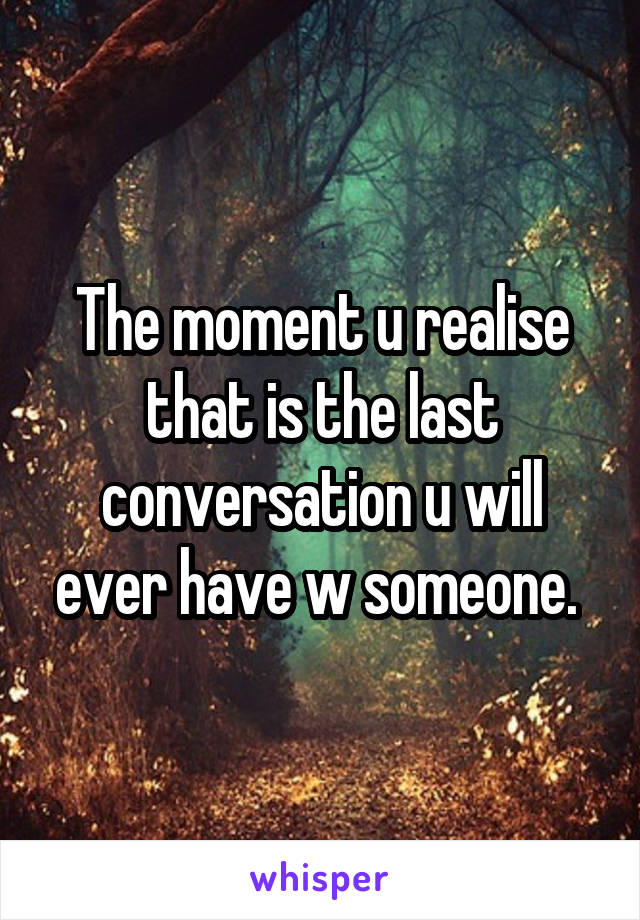 The moment u realise that is the last conversation u will ever have w someone.