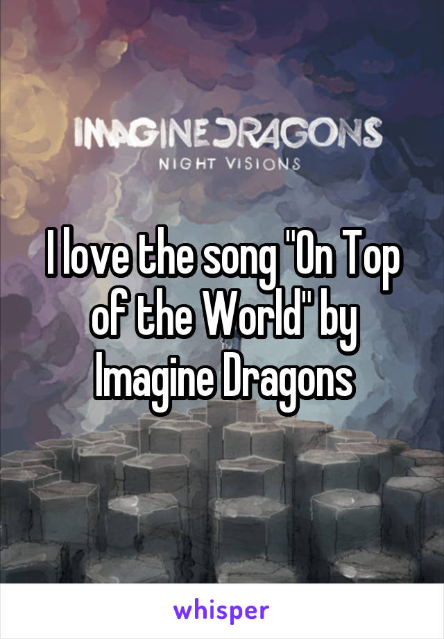"I love the song ""On Top of the World"" by Imagine Dragons"