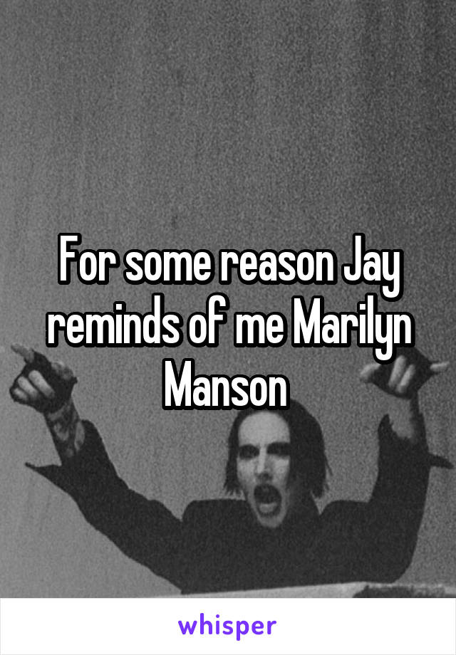 For some reason Jay reminds of me Marilyn Manson