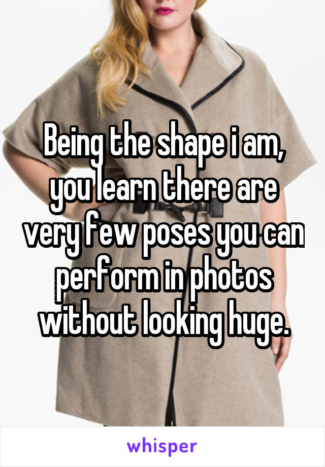 Being the shape i am, you learn there are very few poses you can perform in photos without looking huge.