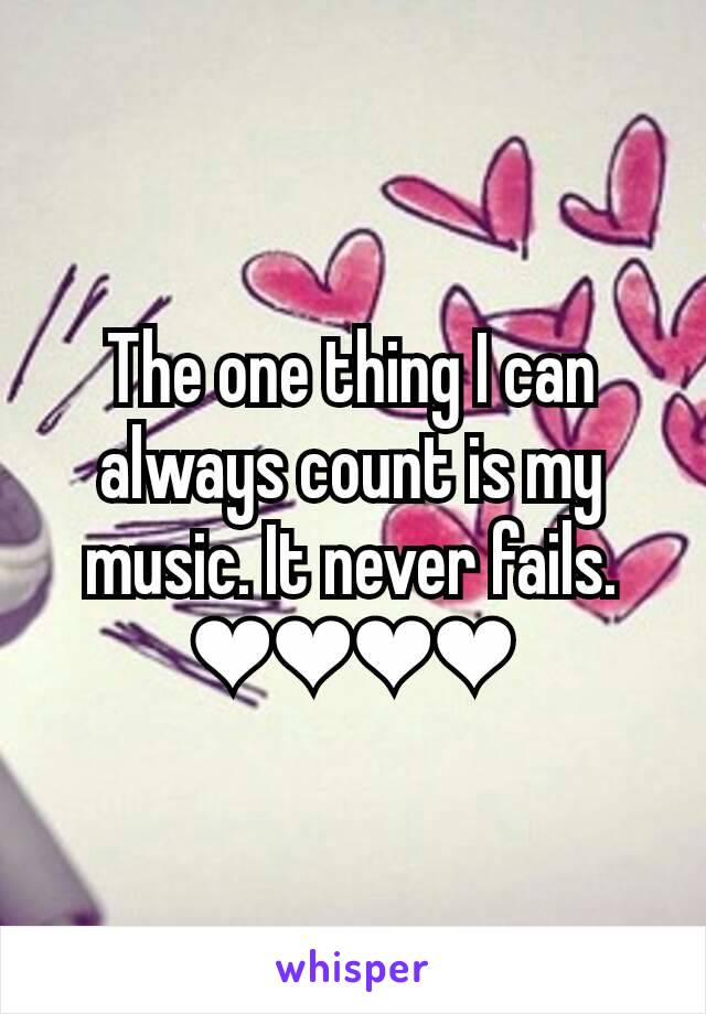The one thing I can always count is my music. It never fails. ❤❤❤❤