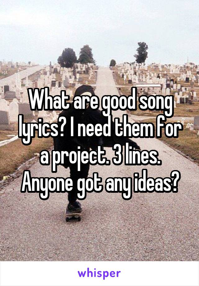 What are good song lyrics? I need them for a project. 3 lines. Anyone got any ideas?