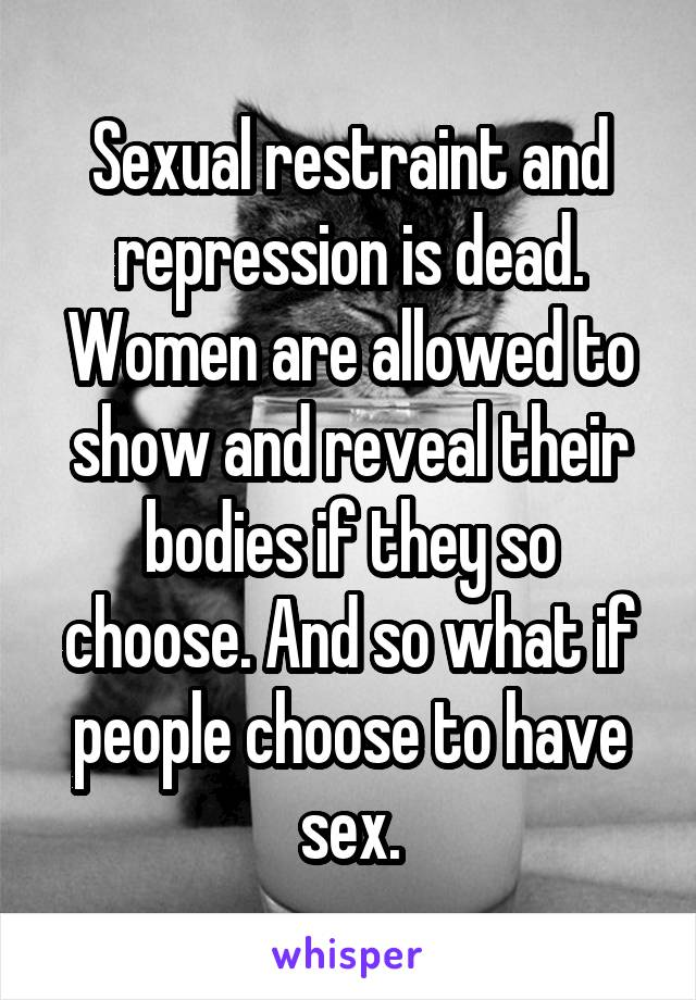Sexual restraint and repression is dead. Women are allowed to show and reveal their bodies if they so choose. And so what if people choose to have sex.