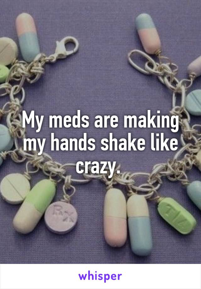 My meds are making my hands shake like crazy.