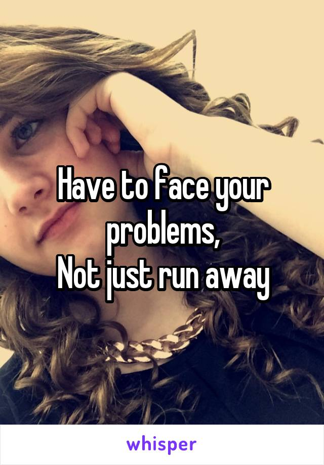 Have to face your problems, Not just run away
