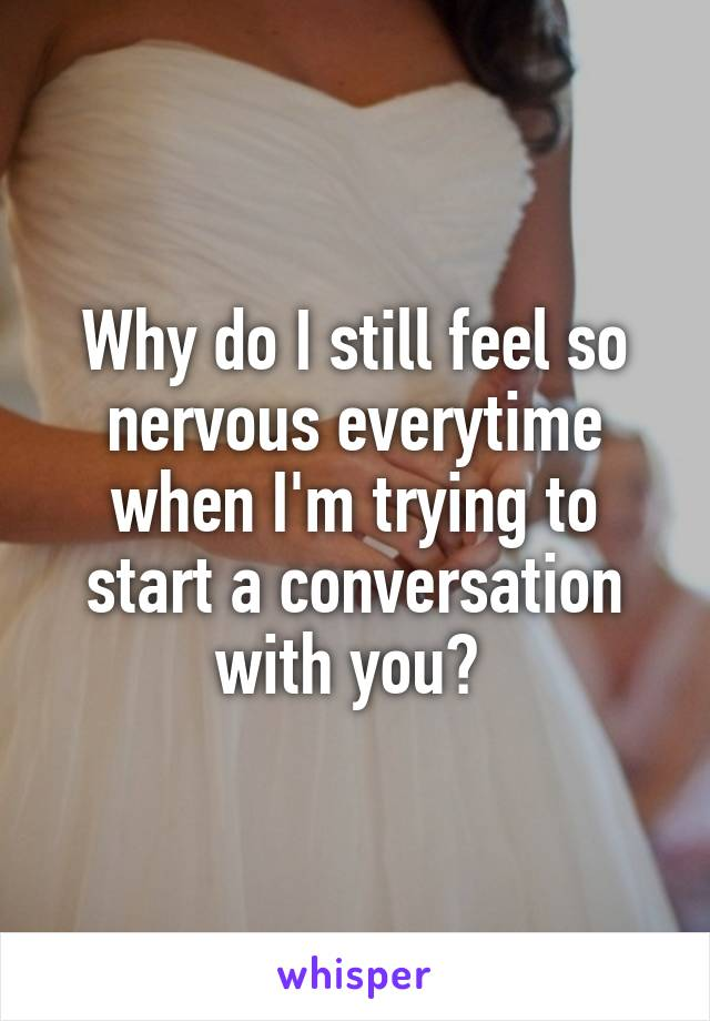 Why do I still feel so nervous everytime when I'm trying to start a conversation with you?