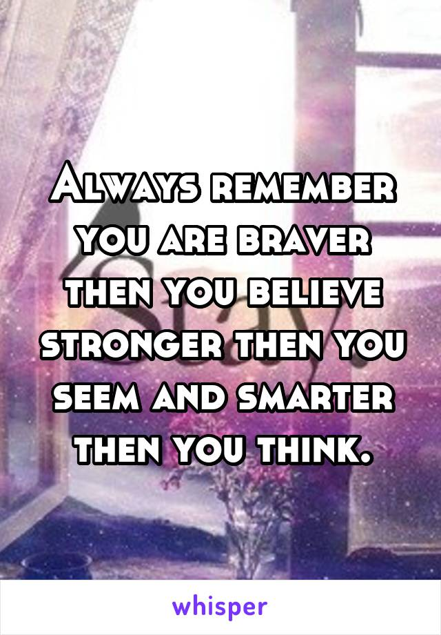 Always remember you are braver then you believe stronger then you seem and smarter then you think.