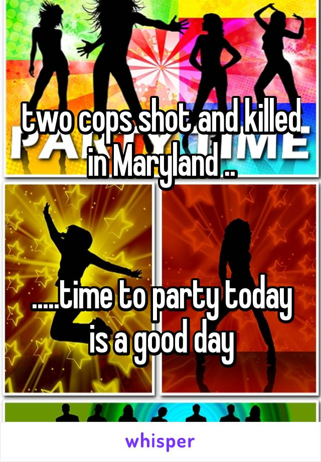 two cops shot and killed in Maryland ..   .....time to party today is a good day