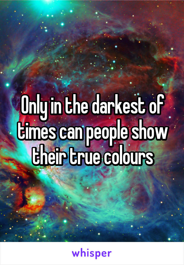 Only in the darkest of times can people show their true colours