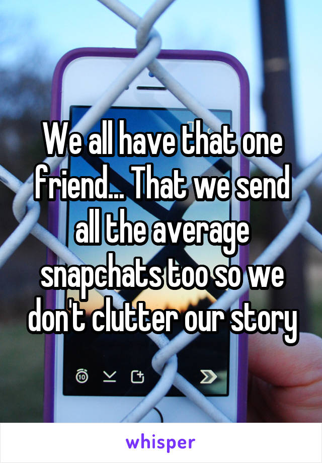 We all have that one friend... That we send all the average snapchats too so we don't clutter our story