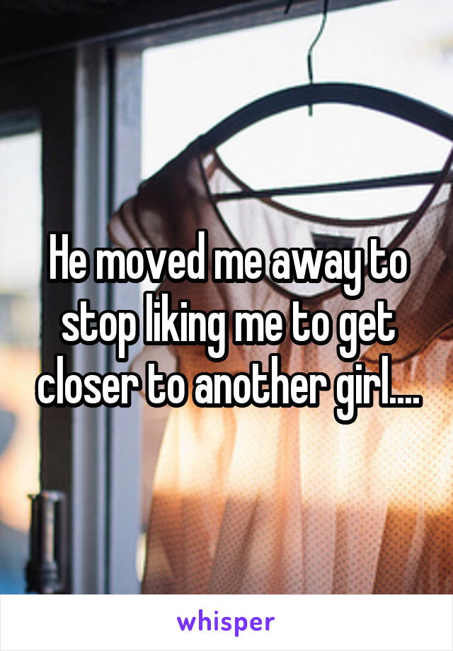 He moved me away to stop liking me to get closer to another girl....